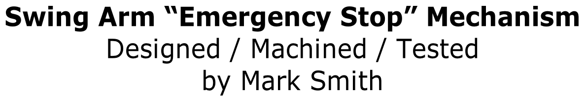 "Swing Arm ""Emergency Stop"" Mechanism  Designed / Machined / Tested  by Mark Smith"